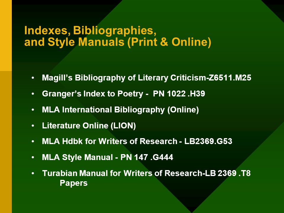 Indexes, Bibliographies, and Style Manuals (Print & Online) Magill's Bibliography of Literary Criticism-Z6511.M25 Granger's Index to Poetry - PN 1022.H39 MLA International Bibliography (Online) Literature Online (LION) MLA Hdbk for Writers of Research - LB2369.G53 MLA Style Manual - PN 147.G444 Turabian Manual for Writers of Research-LB 2369.T8 Papers