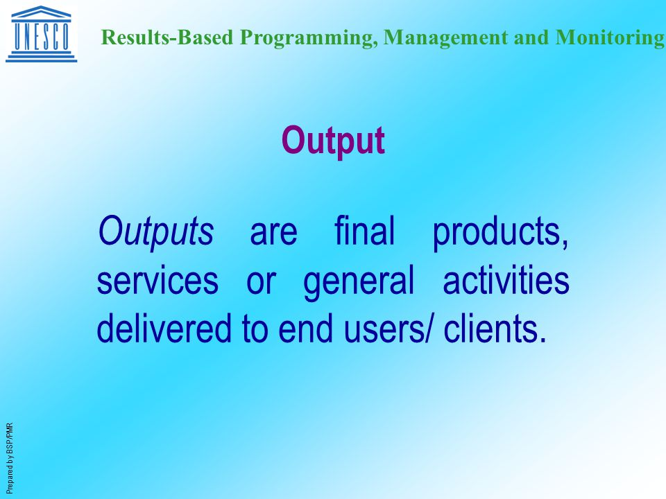 Prepared by BSP/PMR Results-Based Programming, Management and Monitoring Output Outputs are final products, services or general activities delivered to end users/ clients.