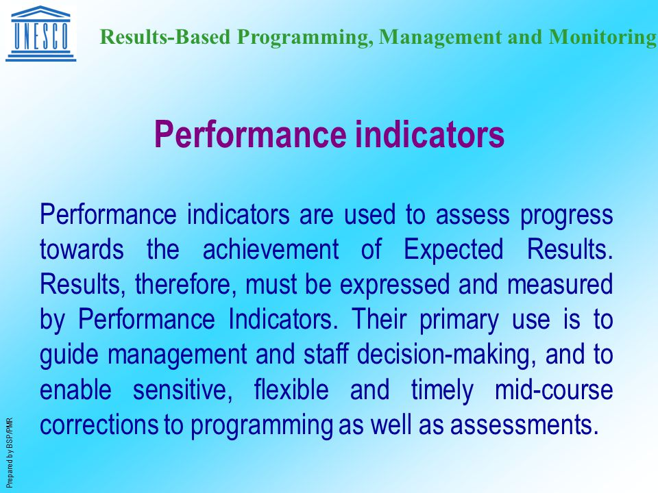 Prepared by BSP/PMR Results-Based Programming, Management and Monitoring Performance indicators Performance indicators are used to assess progress towards the achievement of Expected Results.