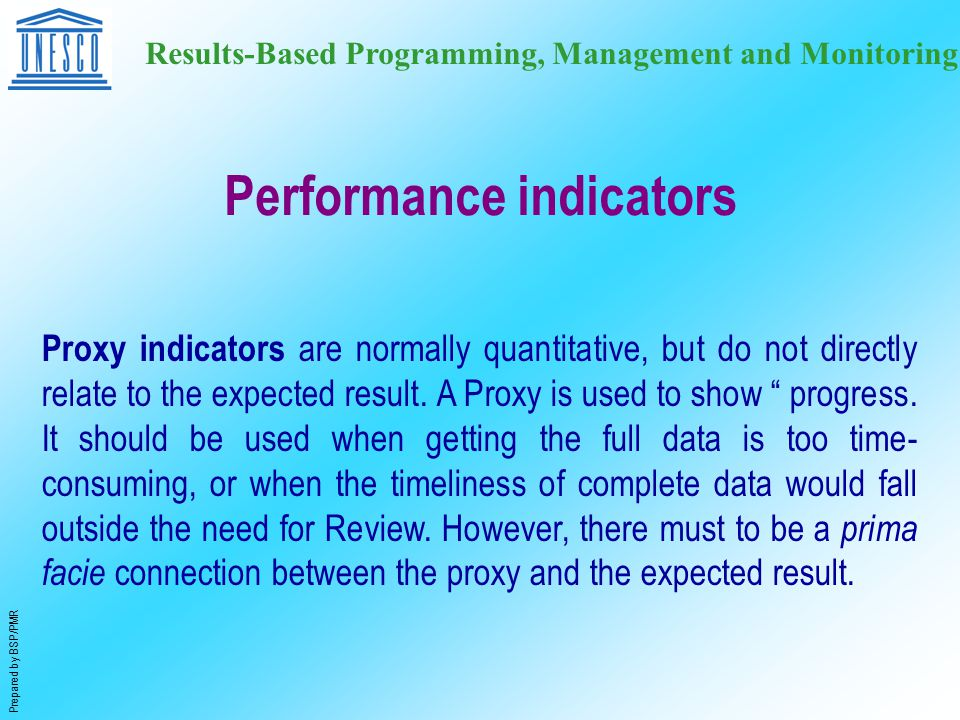 Prepared by BSP/PMR Results-Based Programming, Management and Monitoring Proxy indicators are normally quantitative, but do not directly relate to the expected result.
