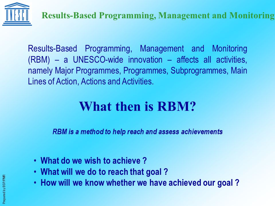 Prepared by BSP/PMR Results-Based Programming, Management and Monitoring Results-Based Programming, Management and Monitoring (RBM) – a UNESCO-wide innovation – affects all activities, namely Major Programmes, Programmes, Subprogrammes, Main Lines of Action, Actions and Activities.