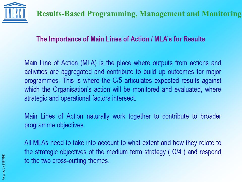 Prepared by BSP/PMR Results-Based Programming, Management and Monitoring The Importance of Main Lines of Action / MLA's for Results Main Line of Action (MLA) is the place where outputs from actions and activities are aggregated and contribute to build up outcomes for major programmes.