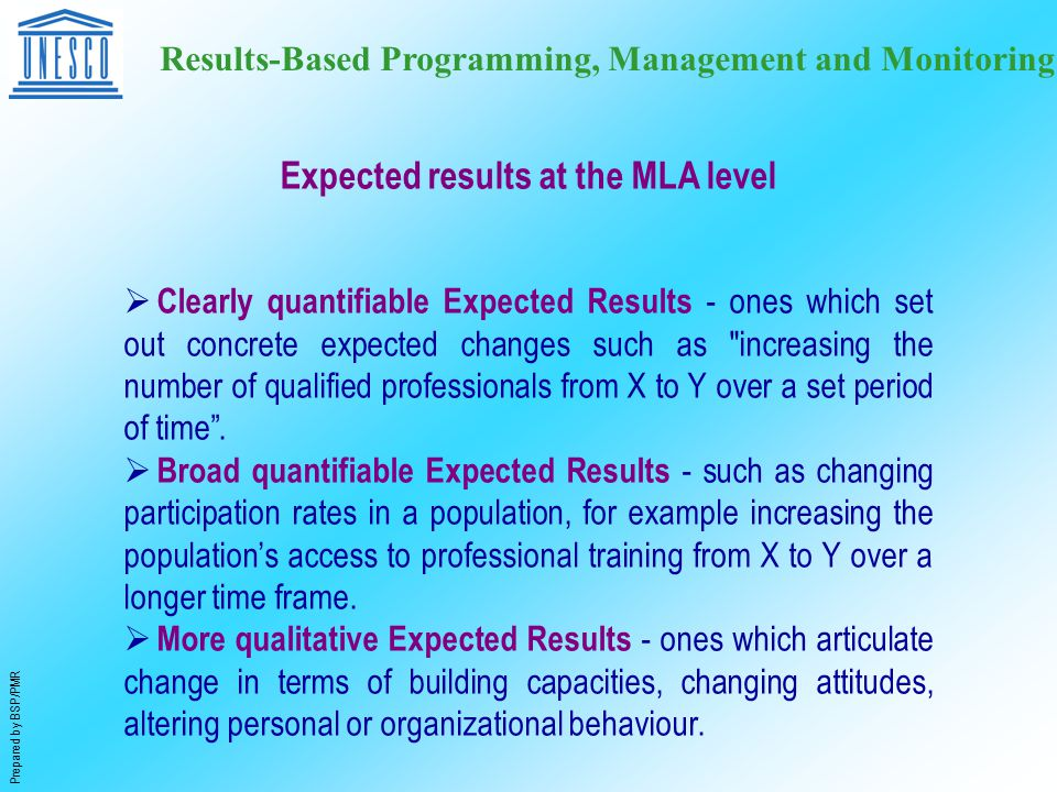 Prepared by BSP/PMR Results-Based Programming, Management and Monitoring  Clearly quantifiable Expected Results - ones which set out concrete expected changes such as increasing the number of qualified professionals from X to Y over a set period of time .