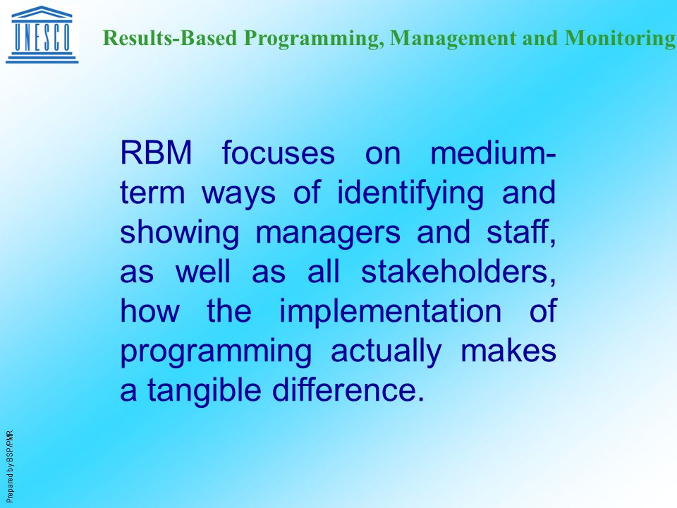 Prepared by BSP/PMR Results-Based Programming, Management and Monitoring RBM focuses on medium- term ways of identifying and showing managers and staff, as well as all stakeholders, how the implementation of programming actually makes a tangible difference.
