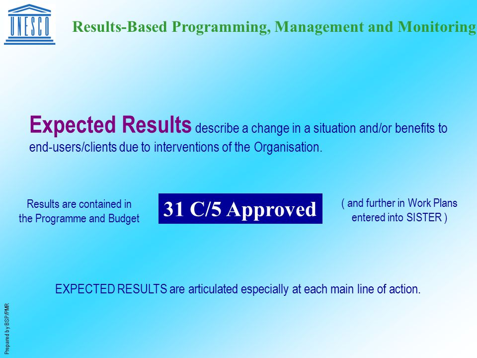 Prepared by BSP/PMR Results-Based Programming, Management and Monitoring Expected Results describe a change in a situation and/or benefits to end-users/clients due to interventions of the Organisation.