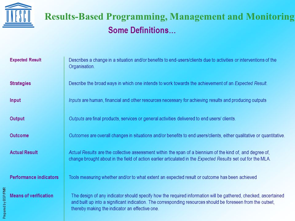 Prepared by BSP/PMR Results-Based Programming, Management and Monitoring Expected Result Describes a change in a situation and/or benefits to end-users/clients due to activities or interventions of the Organisation.