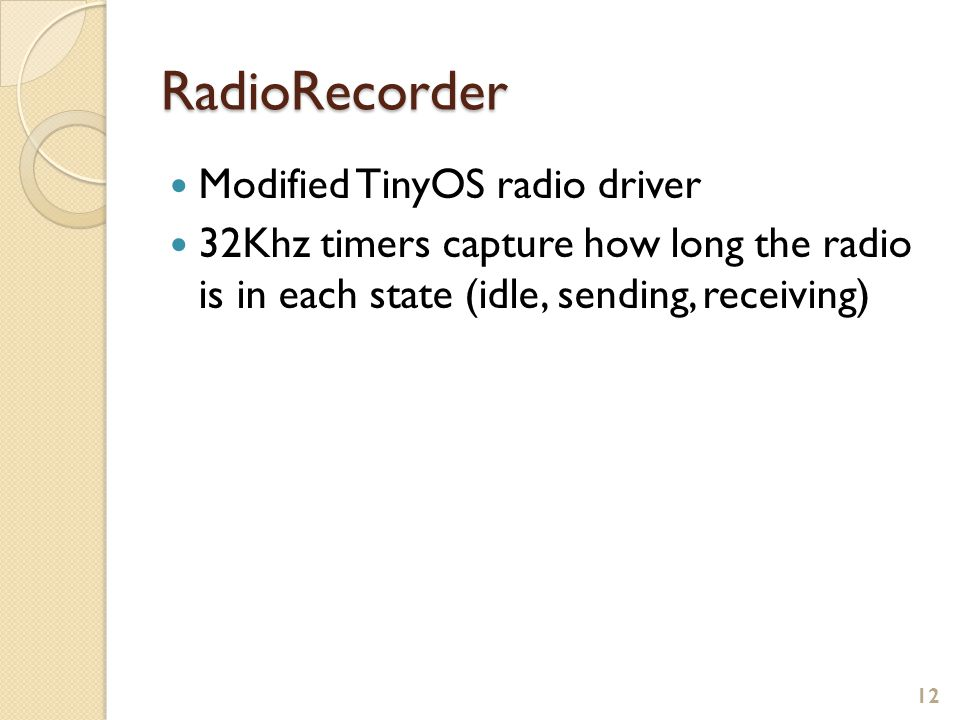 RadioRecorder Modified TinyOS radio driver 32Khz timers capture how long the radio is in each state (idle, sending, receiving) 12