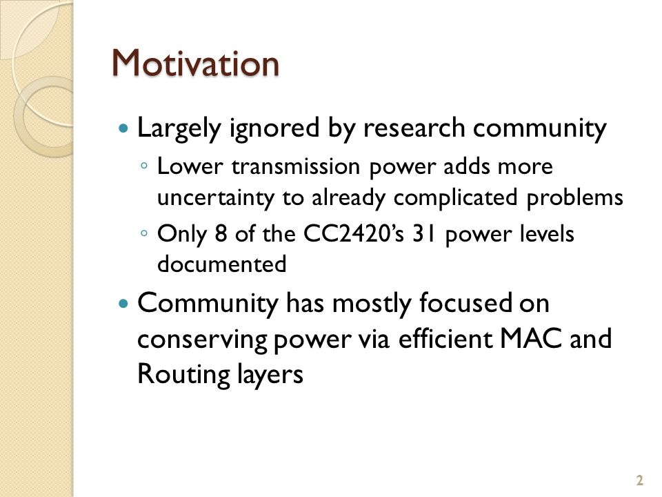 Motivation Largely ignored by research community ◦ Lower transmission power adds more uncertainty to already complicated problems ◦ Only 8 of the CC2420's 31 power levels documented Community has mostly focused on conserving power via efficient MAC and Routing layers 2