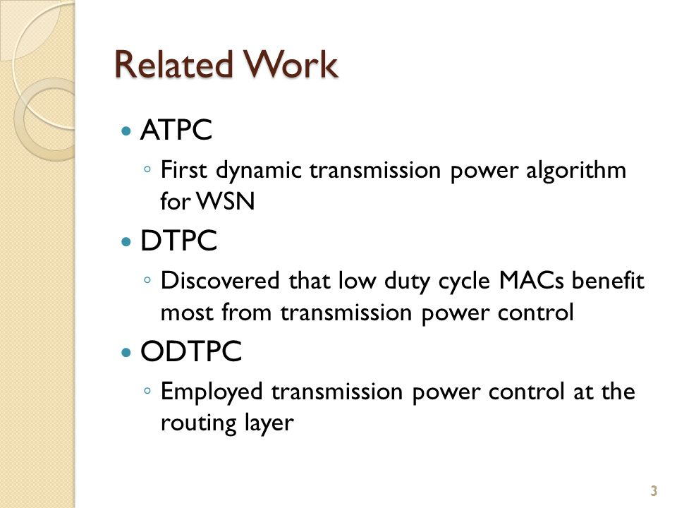 Related Work ATPC ◦ First dynamic transmission power algorithm for WSN DTPC ◦ Discovered that low duty cycle MACs benefit most from transmission power control ODTPC ◦ Employed transmission power control at the routing layer 3