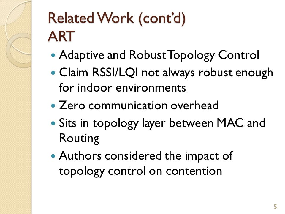 Related Work (cont'd) ART Adaptive and Robust Topology Control Claim RSSI/LQI not always robust enough for indoor environments Zero communication overhead Sits in topology layer between MAC and Routing Authors considered the impact of topology control on contention 5