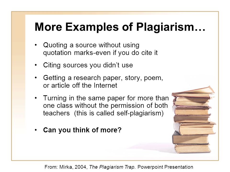More Examples of Plagiarism… Quoting a source without using quotation marks-even if you do cite it Citing sources you didn't use Getting a research paper, story, poem, or article off the Internet Turning in the same paper for more than one class without the permission of both teachers (this is called self-plagiarism) Can you think of more.