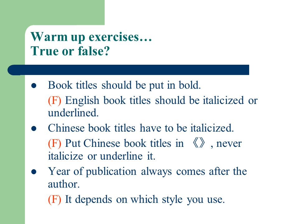 Warm up exercises… True or false? Book titles should be put in bold. (F) English book titles should be italicized or underlined. Chinese book titles h