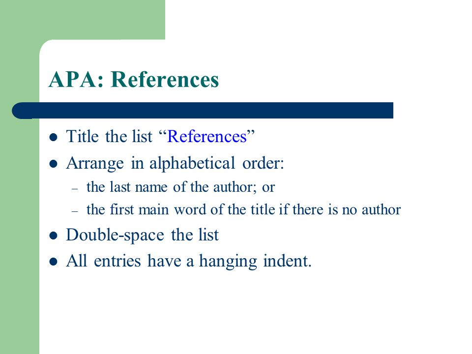 """APA: References Title the list """"References"""" Arrange in alphabetical order: – the last name of the author; or – the first main word of the title if the"""
