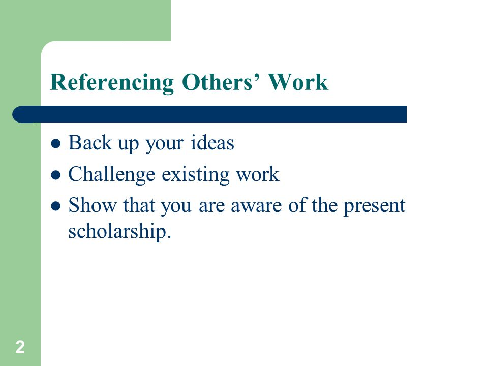 Referencing Others' Work Back up your ideas Challenge existing work Show that you are aware of the present scholarship. 2