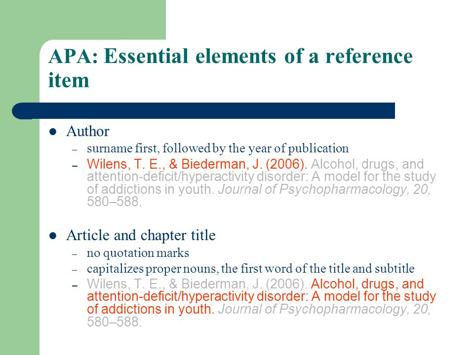 APA: Essential elements of a reference item Author – surname first, followed by the year of publication – Wilens, T. E., & Biederman, J. (2006). Alcoh