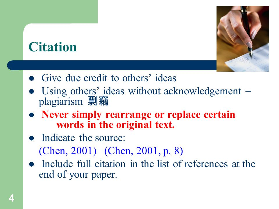 4 Citation Give due credit to others' ideas Using others' ideas without acknowledgement = plagiarism 剽竊 Never simply rearrange or replace certain word