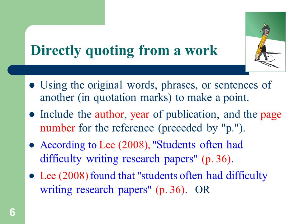 6 Directly quoting from a work Using the original words, phrases, or sentences of another (in quotation marks) to make a point. Include the author, ye