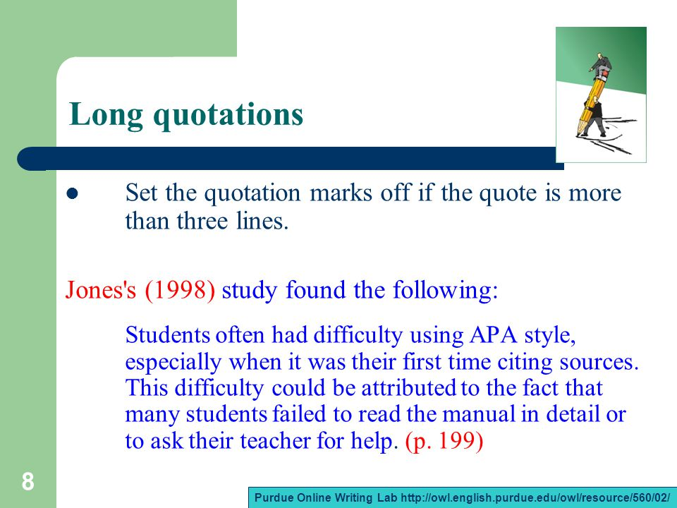 8 Long quotations Set the quotation marks off if the quote is more than three lines. Jones's (1998) study found the following: Students often had diff