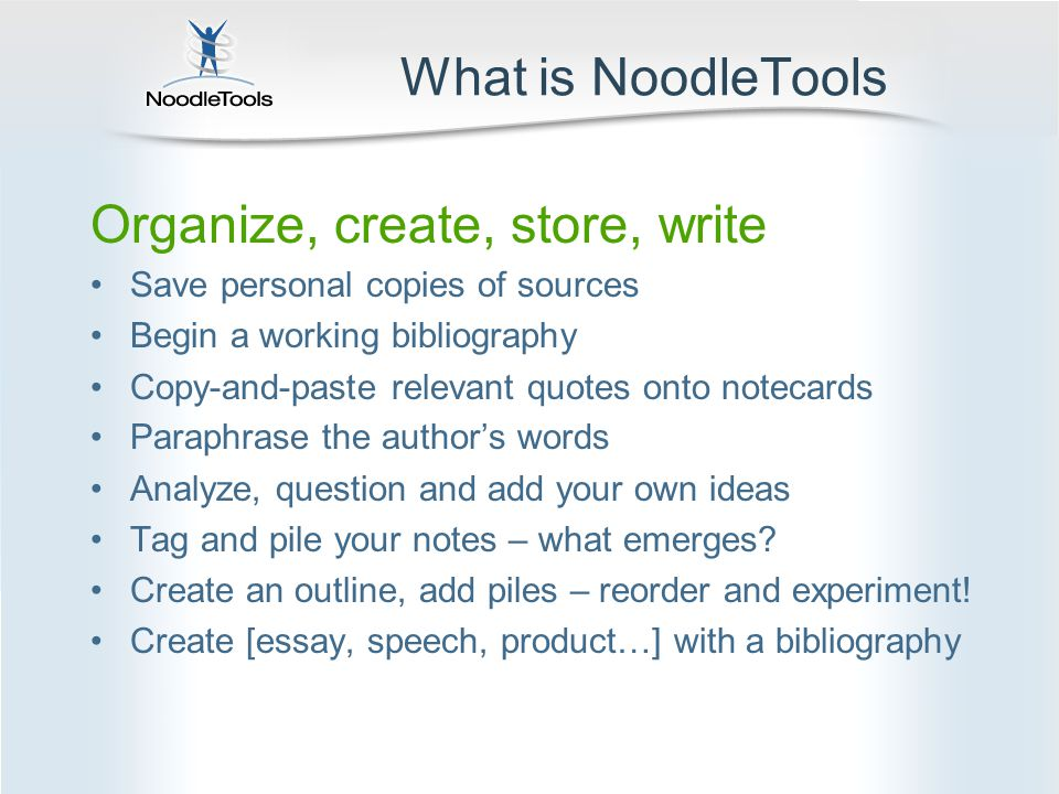 What is NoodleTools Organize, create, store, write Save personal copies of sources Begin a working bibliography Copy-and-paste relevant quotes onto notecards Paraphrase the author's words Analyze, question and add your own ideas Tag and pile your notes – what emerges.