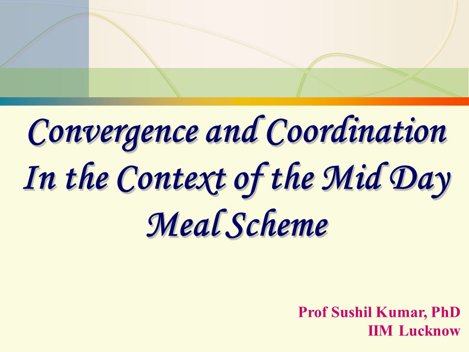 SK/MDM/1 Convergence and Coordination In the Context of the Mid Day Meal Scheme Convergence and Coordination In the Context of the Mid Day Meal Scheme Prof Sushil Kumar, PhD IIM Lucknow