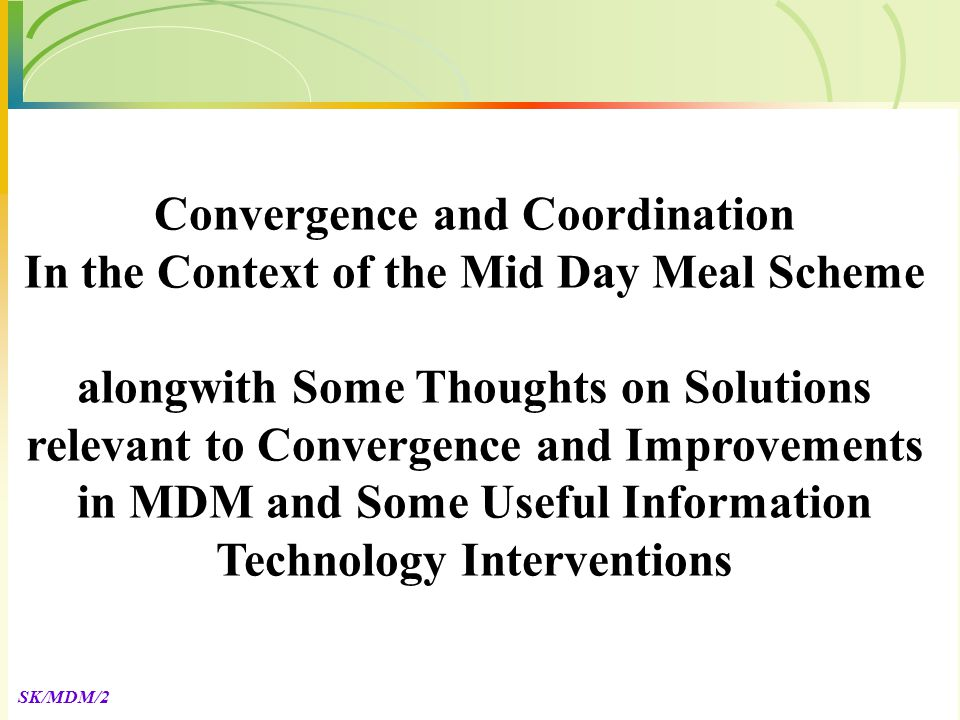 SK/MDM/2 Convergence and Coordination In the Context of the Mid Day Meal Scheme alongwith Some Thoughts on Solutions relevant to Convergence and Improvements in MDM and Some Useful Information Technology Interventions