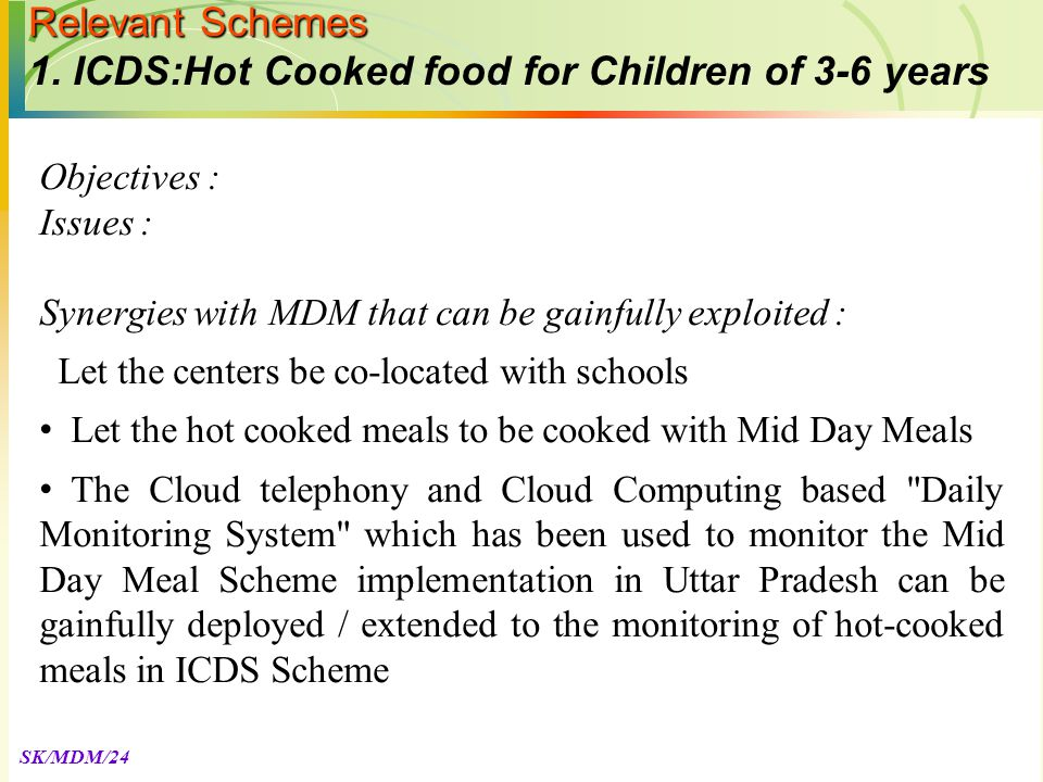 SK/MDM/24 Objectives : Issues : Synergies with MDM that can be gainfully exploited : Let the centers be co-located with schools Let the hot cooked meals to be cooked with Mid Day Meals The Cloud telephony and Cloud Computing based Daily Monitoring System which has been used to monitor the Mid Day Meal Scheme implementation in Uttar Pradesh can be gainfully deployed / extended to the monitoring of hot-cooked meals in ICDS Scheme Relevant Schemes 1.