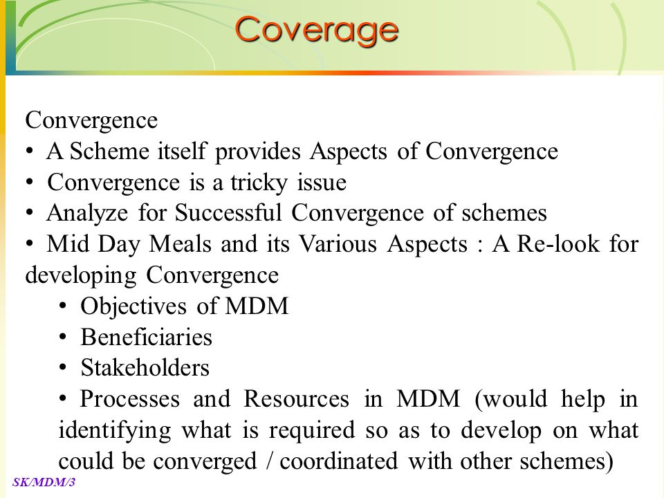 SK/MDM/3 Convergence A Scheme itself provides Aspects of Convergence Convergence is a tricky issue Analyze for Successful Convergence of schemes Mid Day Meals and its Various Aspects : A Re-look for developing Convergence Objectives of MDM Beneficiaries Stakeholders Processes and Resources in MDM (would help in identifying what is required so as to develop on what could be converged / coordinated with other schemes) Coverage