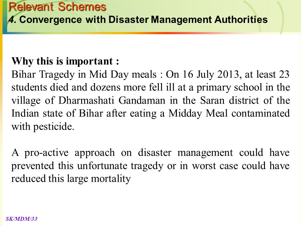 SK/MDM/33 Why this is important : Bihar Tragedy in Mid Day meals : On 16 July 2013, at least 23 students died and dozens more fell ill at a primary school in the village of Dharmashati Gandaman in the Saran district of the Indian state of Bihar after eating a Midday Meal contaminated with pesticide.