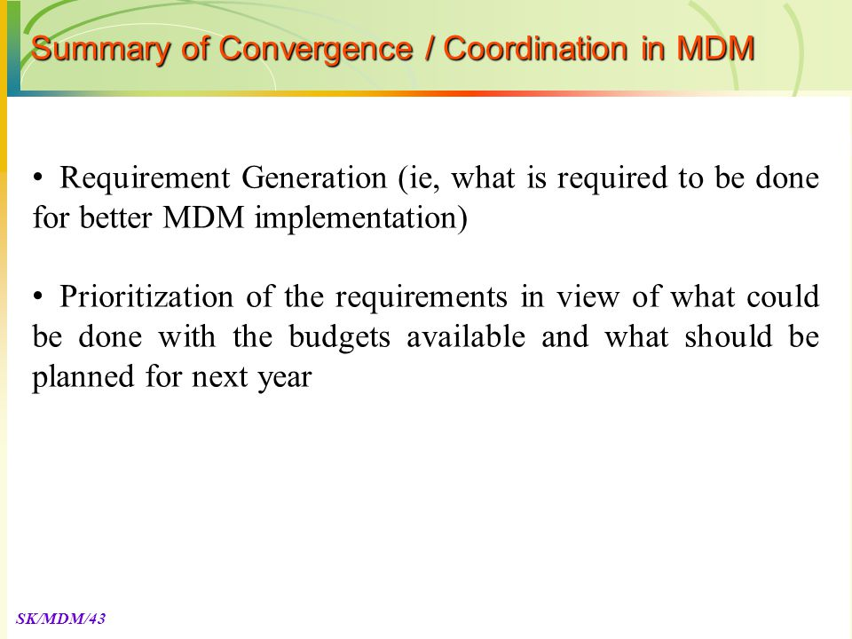 SK/MDM/43 Requirement Generation (ie, what is required to be done for better MDM implementation) Prioritization of the requirements in view of what could be done with the budgets available and what should be planned for next year Summary of Convergence / Coordination in MDM