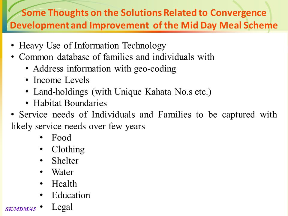 SK/MDM/45 Heavy Use of Information Technology Common database of families and individuals with Address information with geo-coding Income Levels Land-holdings (with Unique Kahata No.s etc.) Habitat Boundaries Service needs of Individuals and Families to be captured with likely service needs over few years Food Clothing Shelter Water Health Education Legal Some Thoughts on the Solutions Related to Convergence Development and Improvement of the Mid Day Meal Scheme