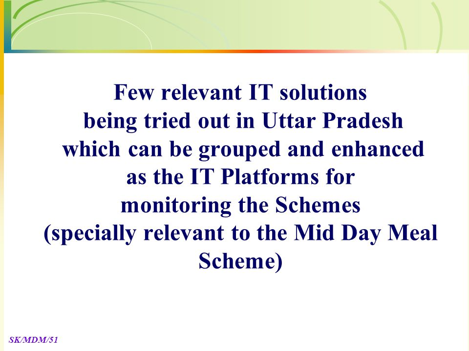 SK/MDM/51 Few relevant IT solutions being tried out in Uttar Pradesh which can be grouped and enhanced as the IT Platforms for monitoring the Schemes (specially relevant to the Mid Day Meal Scheme)