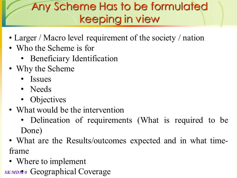 SK/MDM/8 Larger / Macro level requirement of the society / nation Who the Scheme is for Beneficiary Identification Why the Scheme Issues Needs Objectives What would be the intervention Delineation of requirements (What is required to be Done) What are the Results/outcomes expected and in what time- frame Where to implement Geographical Coverage Any Scheme Has to be formulated keeping in view