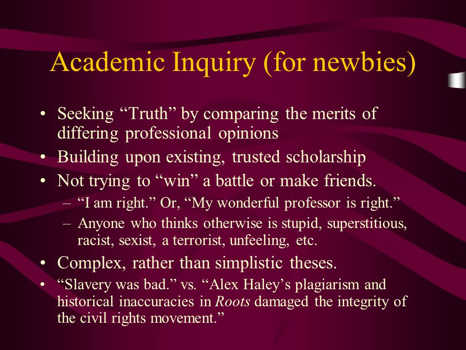 """Academic Inquiry (for newbies) Seeking """"Truth"""" by comparing the merits of differing professional opinions Building upon existing, trusted scholarship"""