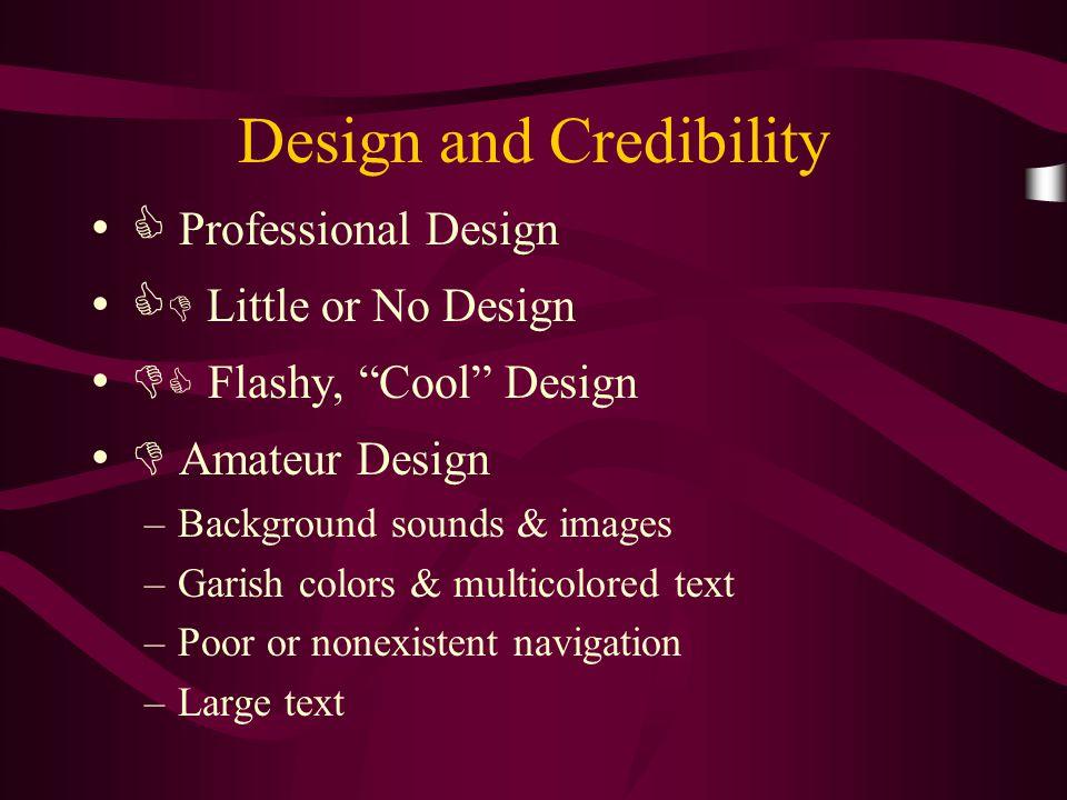 "Design and Credibility  Professional Design   Little or No Design   Flashy, ""Cool"" Design  Amateur Design –Background sounds & images –Garish co"