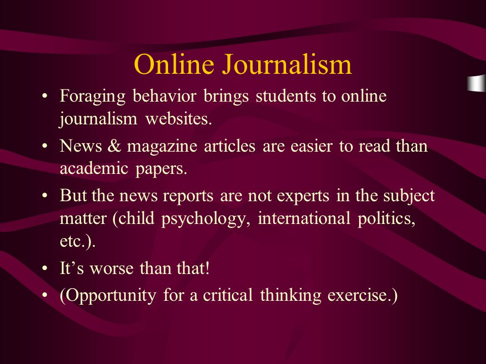 Online Journalism Foraging behavior brings students to online journalism websites. News & magazine articles are easier to read than academic papers. B