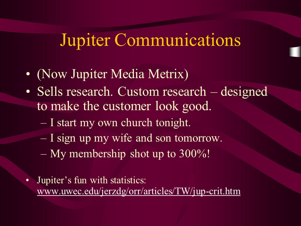 Jupiter Communications (Now Jupiter Media Metrix) Sells research. Custom research – designed to make the customer look good. –I start my own church to