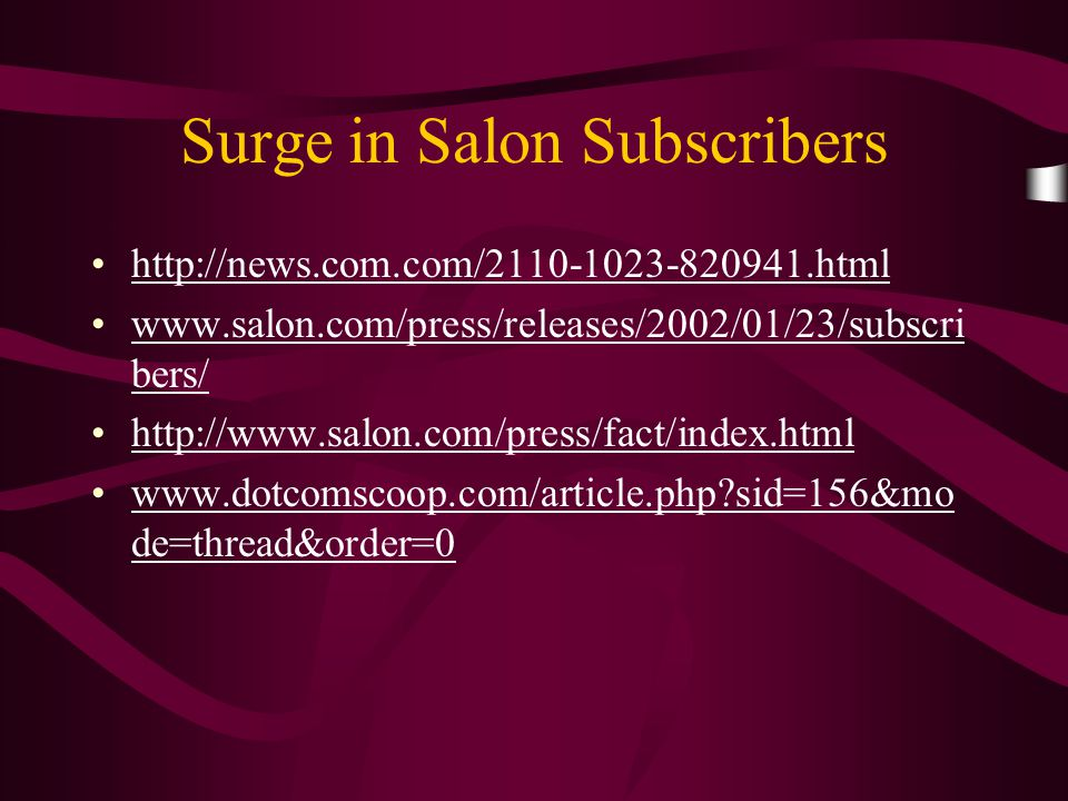 Surge in Salon Subscribers http://news.com.com/2110-1023-820941.html www.salon.com/press/releases/2002/01/23/subscri bers/www.salon.com/press/releases/2002/01/23/subscri bers/ http://www.salon.com/press/fact/index.html www.dotcomscoop.com/article.php?sid=156&mo de=thread&order=0www.dotcomscoop.com/article.php?sid=156&mo de=thread&order=0