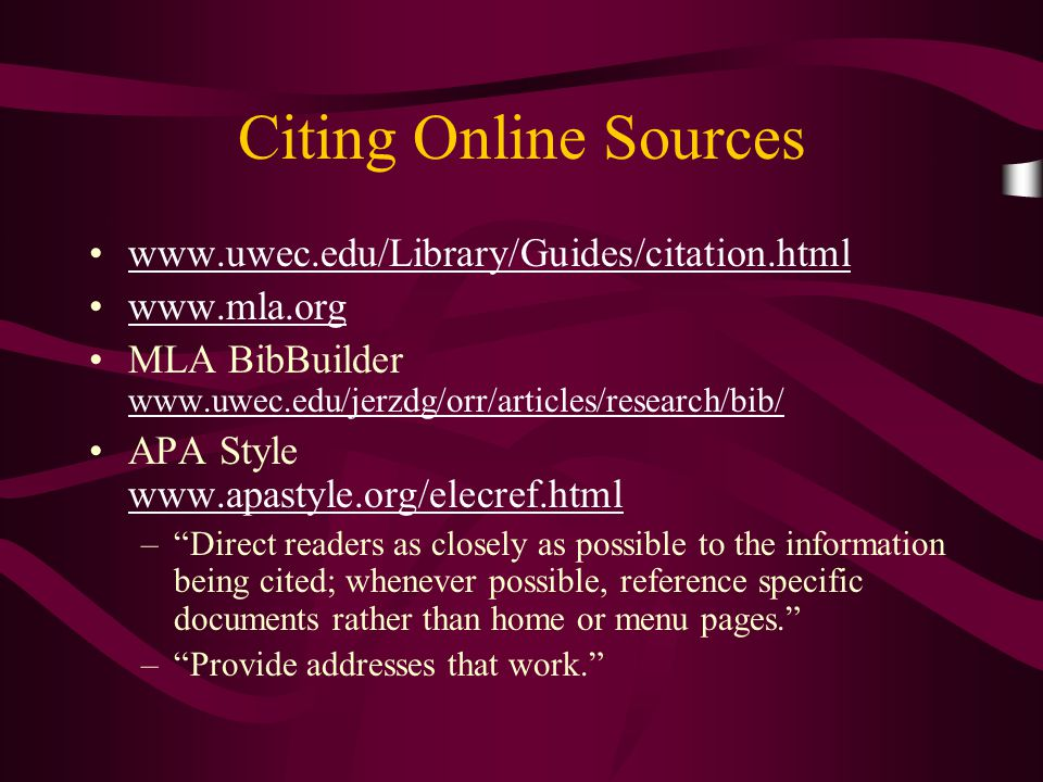 Citing Online Sources www.uwec.edu/Library/Guides/citation.html www.mla.org MLA BibBuilder www.uwec.edu/jerzdg/orr/articles/research/bib/ www.uwec.edu/jerzdg/orr/articles/research/bib/ APA Style www.apastyle.org/elecref.html www.apastyle.org/elecref.html – Direct readers as closely as possible to the information being cited; whenever possible, reference specific documents rather than home or menu pages. – Provide addresses that work.
