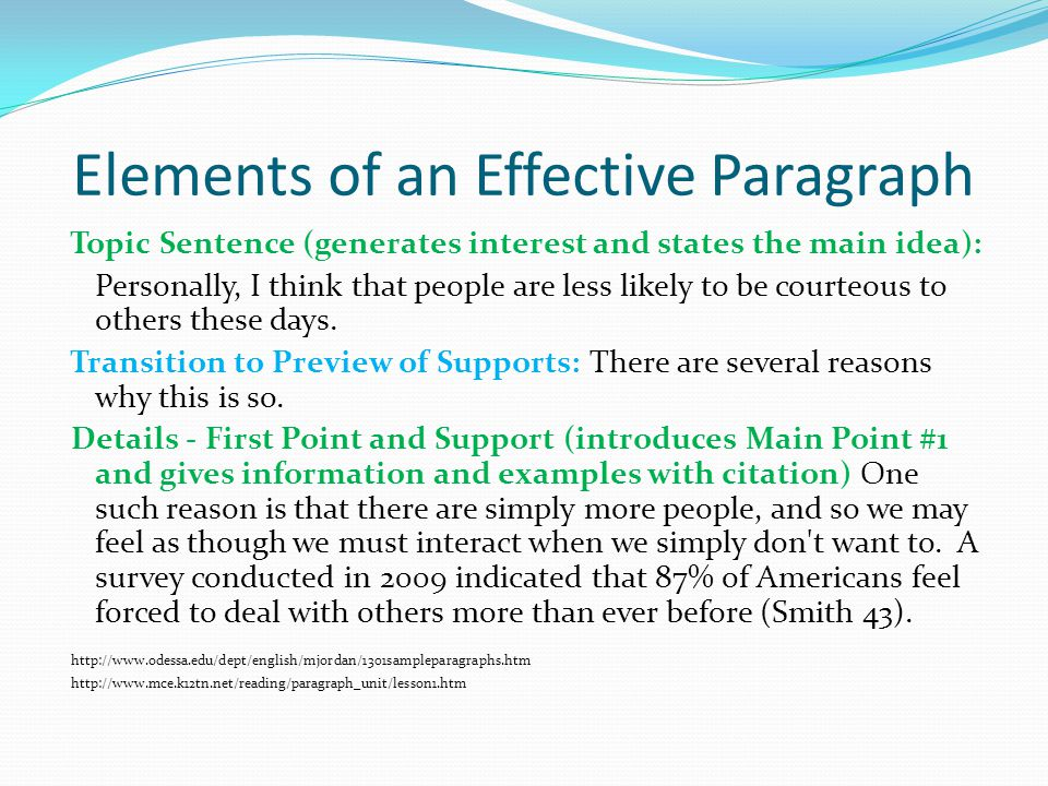 Elements of an Effective Paragraph Topic Sentence (generates interest and states the main idea): Personally, I think that people are less likely to be courteous to others these days.