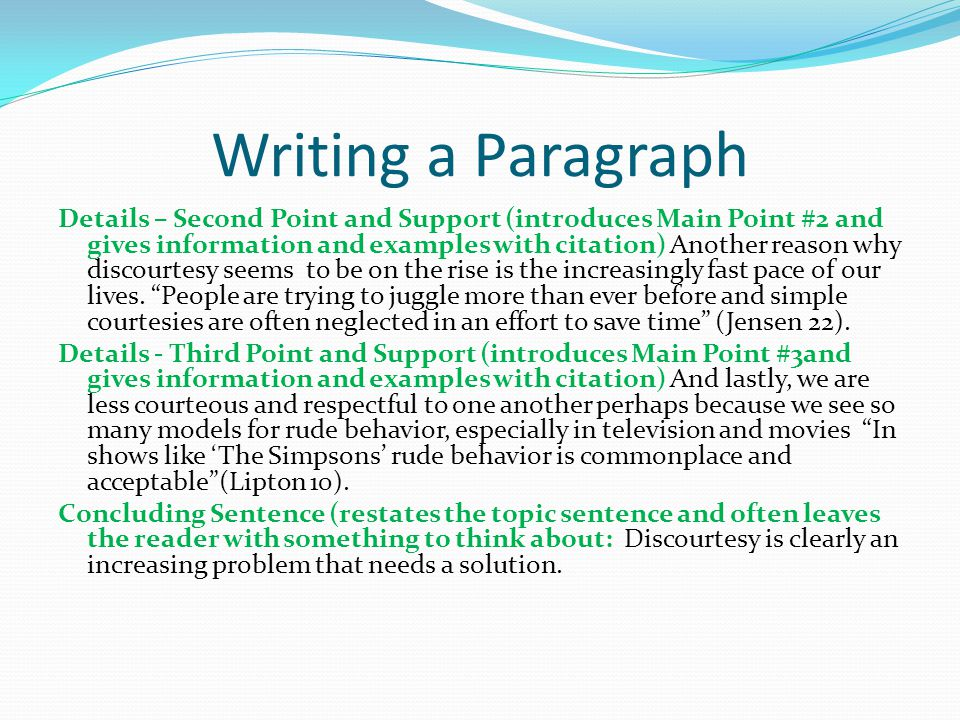 Writing a Paragraph Part of a ParagraphReasonExample Topic Sentence To generate interest States the main idea Personally, I think that people are less likely to be courteous to others these days.