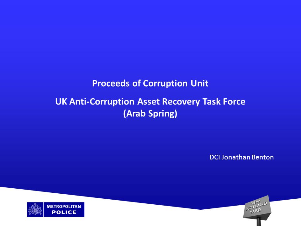 Proceeds of Corruption Unit – who we are: Created January 2007 Funded by DfID Investigate PEPs UK Anti-Corruption Task Force – September 2012 23 personnel – MPS and NCA investigators
