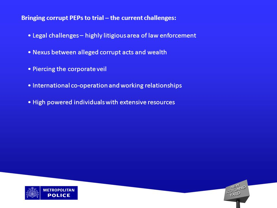 Bringing corrupt PEPs to trial – the current challenges: Legal challenges – highly litigious area of law enforcement Nexus between alleged corrupt acts and wealth Piercing the corporate veil International co-operation and working relationships High powered individuals with extensive resources