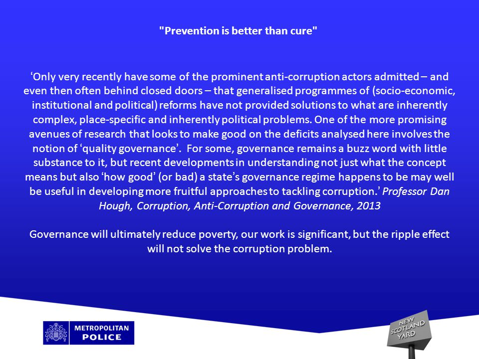 Prevention is better than cure ' Only very recently have some of the prominent anti-corruption actors admitted – and even then often behind closed doors – that generalised programmes of (socio-economic, institutional and political) reforms have not provided solutions to what are inherently complex, place-specific and inherently political problems.