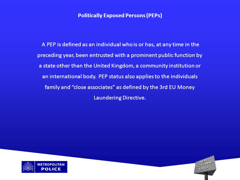 Politically Exposed Persons (PEPs) A PEP is defined as an individual who is or has, at any time in the preceding year, been entrusted with a prominent public function by a state other than the United Kingdom, a community institution or an international body.