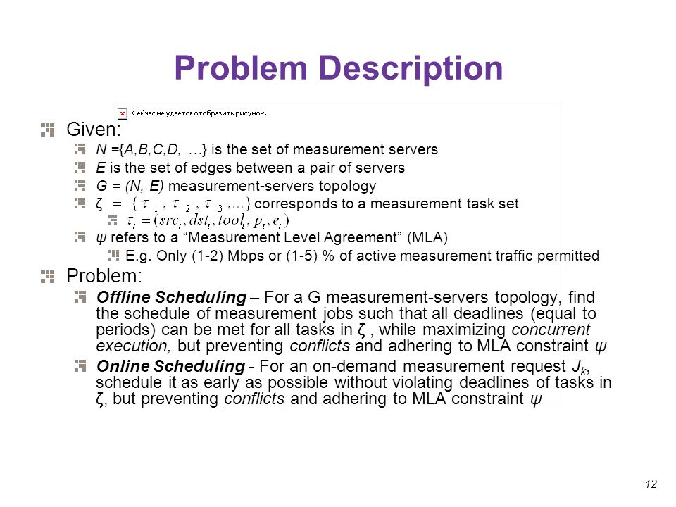 12 Problem Description Given: N ={A,B,C,D, …} is the set of measurement servers E is the set of edges between a pair of servers G = (N, E) measurement-servers topology ζ corresponds to a measurement task set ψ refers to a Measurement Level Agreement (MLA) E.g.