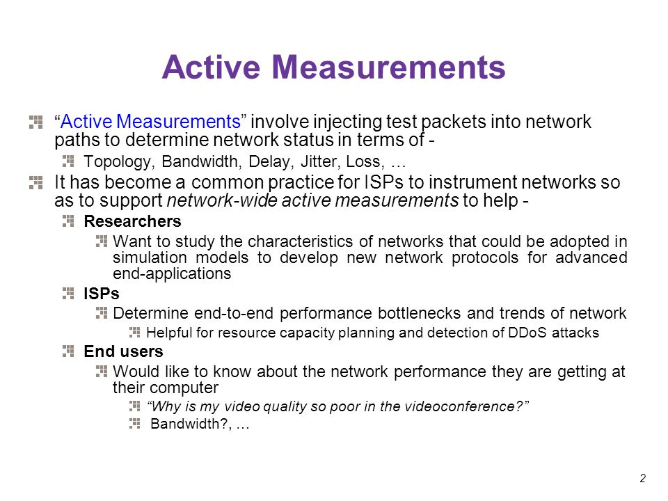 "2 Active Measurements ""Active Measurements"" involve injecting test packets into network paths to determine network status in terms of - Topology, Band"