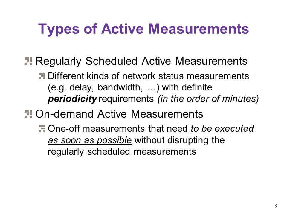 4 Types of Active Measurements Regularly Scheduled Active Measurements Different kinds of network status measurements (e.g. delay, bandwidth, …) with