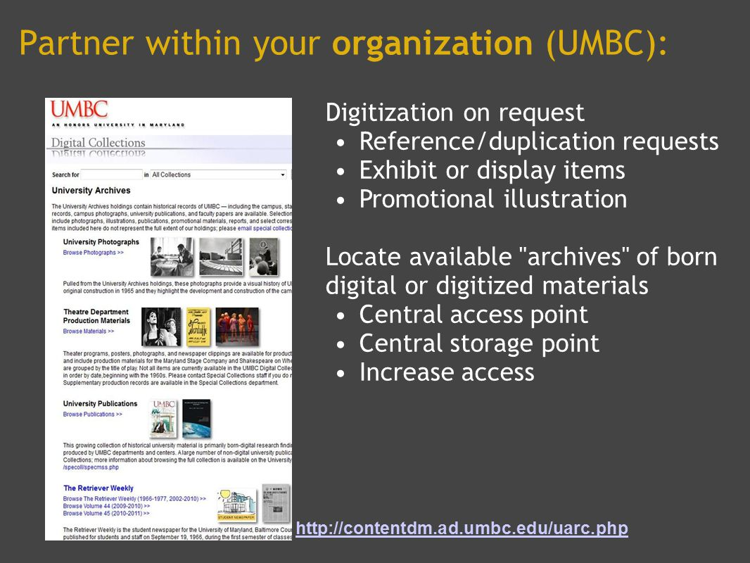 Partner within your organization (UMBC): Digitization on request Reference/duplication requests Exhibit or display items Promotional illustration Locate available archives of born digital or digitized materials Central access point Central storage point Increase access http://contentdm.ad.umbc.edu/uarc.php
