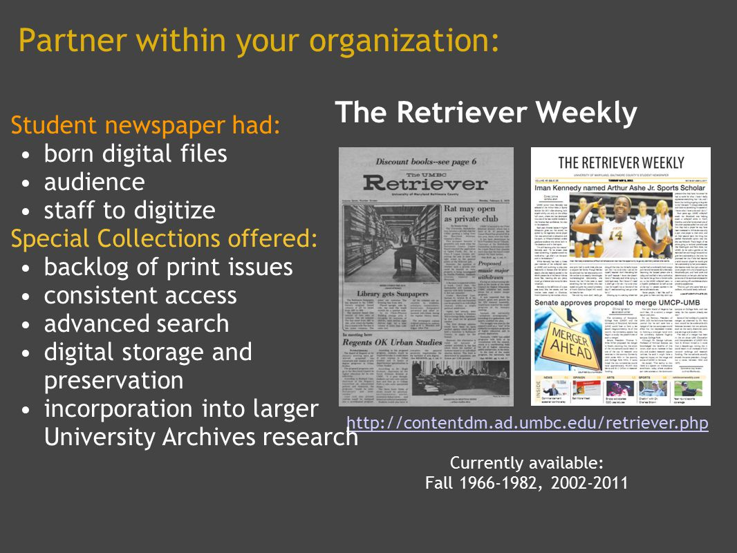 Partner within your organization: The Retriever Weekly http://contentdm.ad.umbc.edu/retriever.php Currently available: Fall 1966-1982, 2002-2011 Student newspaper had: born digital files audience staff to digitize Special Collections offered: backlog of print issues consistent access advanced search digital storage and preservation incorporation into larger University Archives research