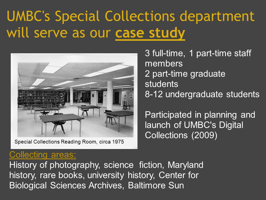 UMBC s Special Collections department will serve as our case study 3 full-time, 1 part-time staff members 2 part-time graduate students 8-12 undergraduate students Participated in planning and launch of UMBC s Digital Collections (2009) Collecting areas: History of photography, science fiction, Maryland history, rare books, university history, Center for Biological Sciences Archives, Baltimore Sun Special Collections Reading Room, circa 1975